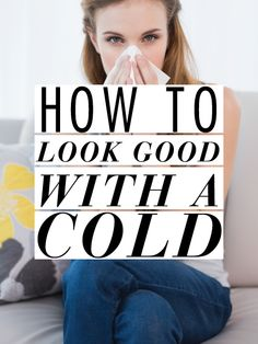 How To Look Good When You Have A Cold!