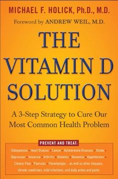 The Vitamin D Solution: A 3-Step Strategy to Cure Our Most Common Health Problem by Michael F. Holick Ph.D.  M.D.