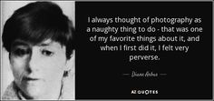 I always thought of photography as a naughty thing to do - that was one of my favorite things about it, and when I first did it, I felt very perverse. - Diane Arbus