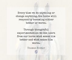 """Every time we do anything or change anything, the horse will respond by becoming either better or worse. Through thoughtful experimentation we can learn from our horse what makes him better and what makes him worse."" - Thomas Ritter"