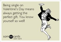 Free and Funny Valentine's Day Ecard: Being single on Valentine's Day means always getting the perfect gift. You know yourself so well! Create and send your own custom Valentine's Day ecard. Anti Valentines Day, Funny Valentine, Valentines Day Single Quotes, Valentine Stuff, Cute Quotes, Funny Quotes, Awesome Quotes, Funny Freddy, Single Humor