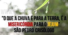 """""""O que a chuva é para a terra, é a misericórdia para o jejum.""""SãoPedroCrisólogo #misericórdia #jejum #SãoPedroCrisólogo"""