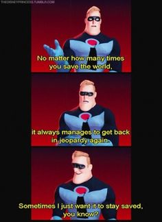 Mr. Incredible: its like, I just cleaned up this mess! Can't you keep it clean for ten minutes?!