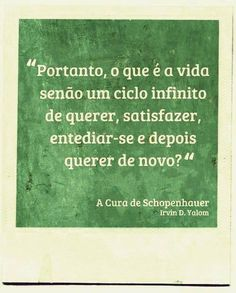 """.""""Portanto, o que é a vida senão um ciclo infinito de querer, satisfazer, entediar-se e depois querer de novo?"""" - A Cura de Schopenhauer; Irvin D. Yalom"""