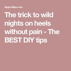 The trick to wild nights on heels without pain - The BEST DIY tips