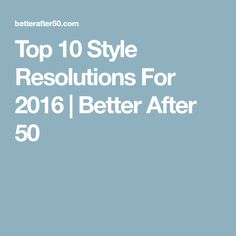 Top 10 Style Resolutions For 2016 | Better After 50