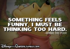 Something feels funny- I must be thinking too hard - Winnie the Pooh