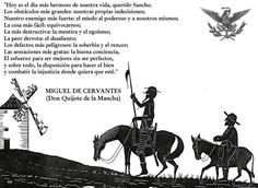 "Don Quijote:  ""Today is the most beautiful day of our lives, dear Sancho. The biggest obstacle, our own indecision; our strongest enemy, fear of the powerful and of ourselves; the easiest thing, being mistaken; the most destructive, lying and selfishness; the worst defeat, discouragement; the most dangerous defects, pride and resentment; our strongest virtues, a good conscience, striving to be better although imperfect, and above all,  willingness to do good and fight injustice wherever it…"
