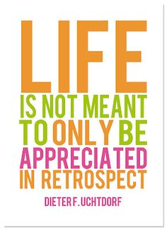 life is not meant to only be appreciated in retrospect. [dieter f. uchtdorf] | it works for bobbi