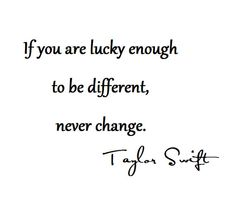 If you are lucky enough to be different, nr change - Taylor Swift Wall Quotes, Words Quotes, Sayings, Qoutes, Great Quotes, Quotes To Live By, Taylor Swift Quotes, Perfection Quotes, Good Advice