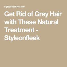 Get Rid of Grey Hair with These Natural Treatment - Styleonfleek