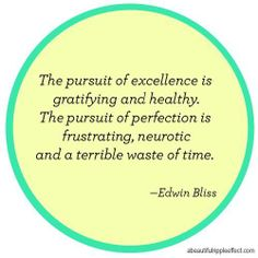 The pursuit of excellence is gratifying and healthy. The pursuit of perfection is frustrating, neurotic and a terrible waste of time. Edwin Bliss