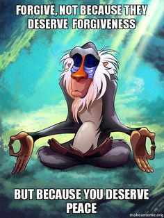Forgive, not because they deserve  forgiveness But because you deserve peace - Rafiki Meditating - Lion King
