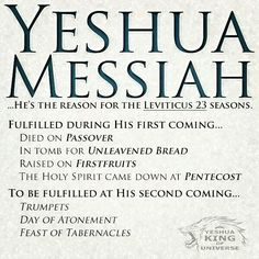 Yeshua Messiah.  He's the reason for the Leviticus 23 seasons. Fulfilled during His first coming: -Died on Passover -In tomb for Unleavened Bread -Raised [from the dead] on First Fruits -The Holy Spirit came down at Pentecost  To be fulfilled at His second coming: -Trumpets -Day of Atonement -Tabernacles