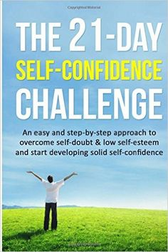 The Self-Confidence Challenge: An easy and step-by-step approach to overcome self-doubt & low self-esteem and start developing solid self-confidence Day Challenges) (Volume Self Confidence Books, 21 Day Challenge, Self Empowerment, Low Self Esteem, Self Development, Self Help, Good Books, Knowledge, Challenges