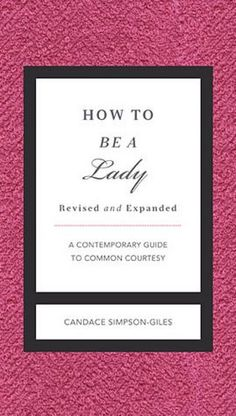How to Be a Lady: A Contemporary Guide to Common Courtesy  I know the PERFECT person who could use this! hahahahahaha!!