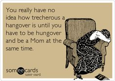 You really have no idea how trecherous a hangover is until you have to be hungover and be a Mom at the same time.