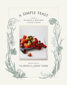 A Simple Feast: A Year of Stories and Recipes to Savor and Share by Diana Yen (the new book from the Jewels of New York!)