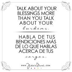 """""""Talk about your blessings more than you talk about your burdens."""" ********** """"Habla de tus bendiciones más de lo que hablas acerca de tus cargas."""""""