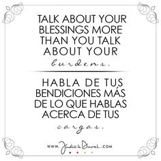 """Talk about your blessings more than you talk about your burdens."" ********** ""Habla de tus bendiciones más de lo que hablas acerca de tus cargas."""