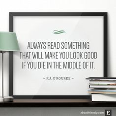 Always read something that will make you look good if you die in the middle of it. –P.J. O'Rourke #book #quote