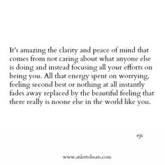 Its amazing the clarity and peace of mind that comes from not caring about what anyone else is doing and instead focusing all your efforts on being you. All that energy spent on worrying, feeling second best or nothing at all instantly fades away replaced by the beautiful feeling that there really is noone else in the world like you.  www.stilettobeats.com   #quote #words