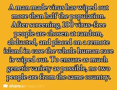 Prompt -- a man made virus had wiped out more than half the population. after screening, 100 virus-free people are chosen at random, abducted, and placed on a remote island in case the whole human race is wiped out. to ensure as much genetic variety as po Book Prompts, Dialogue Prompts, Creative Writing Prompts, Story Prompts, Cool Writing, Writing Advice, Writing Help, Writing A Book, Writing Ideas