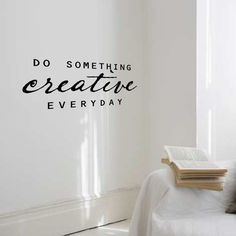 Do something creative everyday.