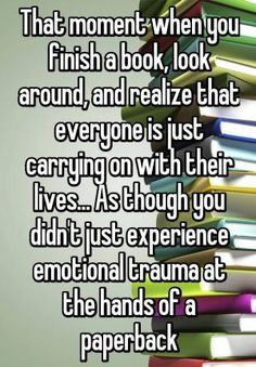 That moment when you finish a book, look around, and realize that everyone is just carrying on with their lives. As though you didn't just experience emotional trauma at the hands of a paperback>>>>> more like a hardcover Book Memes, Book Quotes, True Quotes, Funny Quotes, Books And Tea, I Love Books, Read Books, Book Of Life, The Book