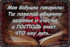 Моя бабушка говорила: Ты пожелай обидчику здоровья и счастья, а Господь знает, что ему дать...