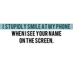 i stupidly smile at my phone when i see your name on the screen.