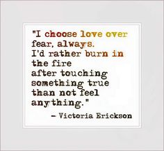 I choose love over fear, always. I'd rather burn in the fire after touching something true than not feel anything. Victoria Erickson