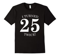 I Turned 25 Twice! Funny 50th Birthday Gift Present T-Shirt - Male Small - Black