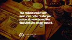 Your material wealth won't make you a better or a happier person. Money only amplifies that which was already present. Brutal Truths About Life We Need To Remember To Improve Our Life