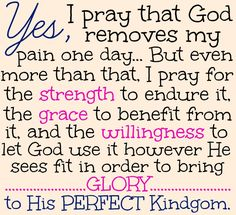 Yes, I pray that God removes my pain one day,. I pray for strenght to endure it, the grace to benefit from it, and the willingness to let God use it however He sees fit in order to bring GLORY to His PERFECT Kingdom. Religion, This Is Your Life, Tips & Tricks, Let God, Believe In God, Chronic Pain, Chronic Illness, Autoimmune Disease, Christian Quotes