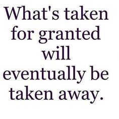 don't take things for granted, especially good people.