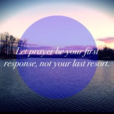 Let prayer be your first response, not your last resort-Joyce Meyer-