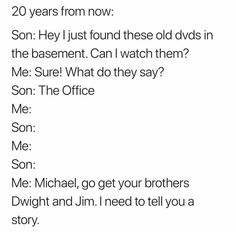 20 years from now: Son: Hey Ijust found these old dvds in the basement. Can I watch them? Son: The Office Son: Me: Son: Me: Michael, go get your brothers Dwight and Jim. I need to tell you a story. Stupid Funny Memes, Funny Relatable Memes, Haha Funny, Funny Posts, Hilarious, Lol, Funny Stuff, Awesome Stuff, Funny Things