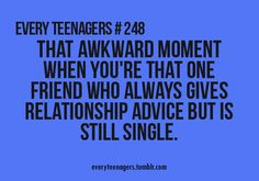 This is so me! Even tho I'm a teenager, I'm always giving advice to my friends about their love life and yet, I'm single....Ironic!