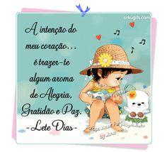 A intenção do meu coração é trazer-te algum aroma de Alegria, Gratidão e Paz (Lete Dias)
