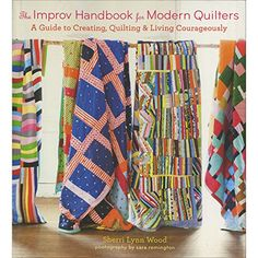 The Improv Handbook for Modern Quilters: A Guide to Creating, Quilting, and Living Courageously by Sherri L. Wood