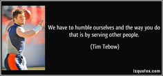 We have to humble ourselves and the way you do that is by serving other people. (Tim Tebow) #quotes #quote #quotations #TimTebow