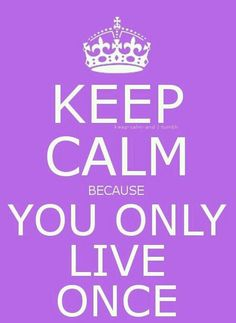 Because....YOU ONLY LIVE ONCE.