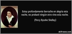 """""""Estoy profundamente borracho en alegría esta noche, no probaré ningún otro vino esta noche"""" - Percy Bysshe Shelley"""