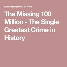 The Missing 100 Million - The Single Greatest Crime in History
