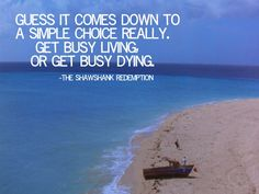 Get Busy Living Or Get Busy Dying Quote Gallery pin elise paddock on quotations redemption quotes Get Busy Living Or Get Busy Dying Quote. Here is Get Busy Living Or Get Busy Dying Quote Gallery for you. Get Busy Living Or Get Busy Dying Quote get . Tv Quotes, Movie Quotes, Great Quotes, Quotes To Live By, Life Quotes, Inspirational Quotes, Literary Quotes, Change Quotes, Redemption Quotes