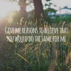 """""""Give me reasons to believe that you would do the same for me."""" -Gone Gone Gone by Phillip Phillips."""