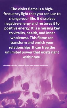The violet flame is a high-frequency light that you can use to change your life. It dissolves negative energy and restores it to positive energy. It is a missing key to vitality, health, and inner wholeness. This flame can transform and enrich your relationships. It can free the unlimited power that exists right within you.