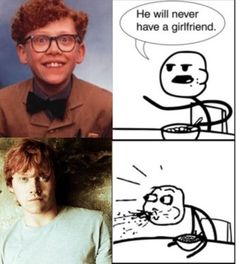 He will never have a girlfriend.... RON!!!