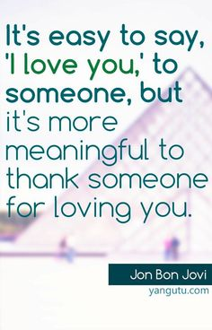 It's easy to say, 'I love you,' to someone, but it's more meaningful to thank someone for loving you, ~ Jon Bon Jovi <3 Love Sayings #quotes, #love, #sayings, https://apps.facebook.com/yangutu